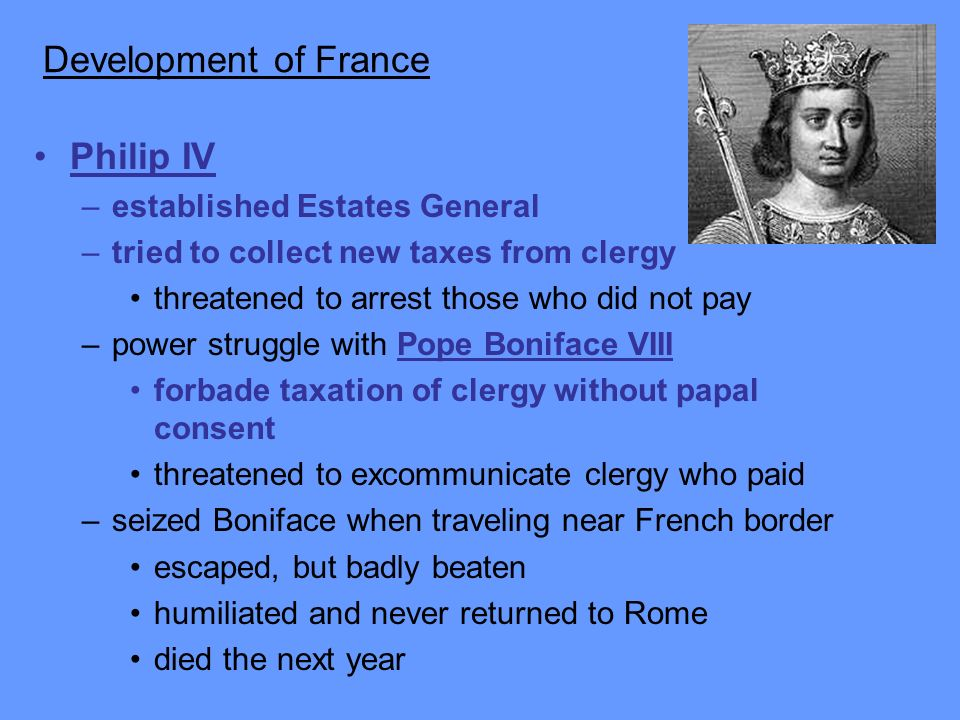 Development of France Philip IV –established Estates General –tried to collect new taxes from clergy threatened to arrest those who did not pay –power