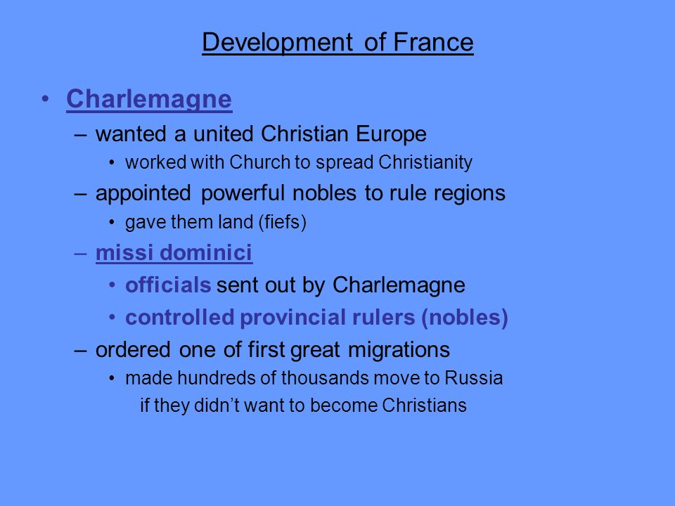Development of France Charlemagne –wanted a united Christian Europe worked with Church to spread Christianity –appointed powerful nobles to rule regio
