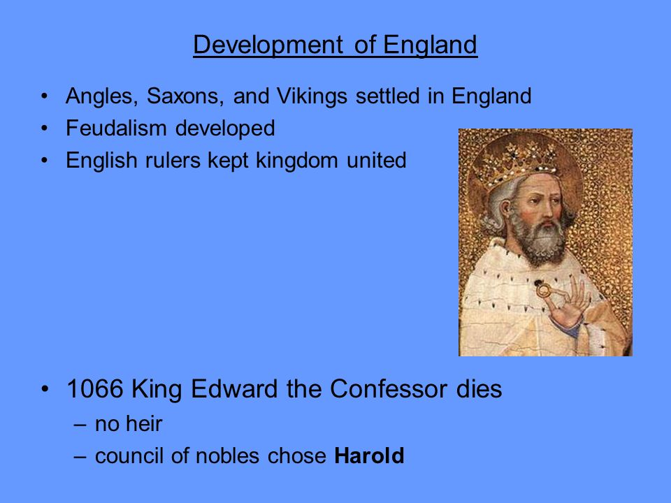Development of England Angles, Saxons, and Vikings settled in England Feudalism developed English rulers kept kingdom united 1066 King Edward the Conf
