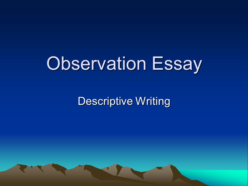 observation essays description I carried out two types of observation: these being narrative observation and time observation essay we all have things we do to help us relax at the end.