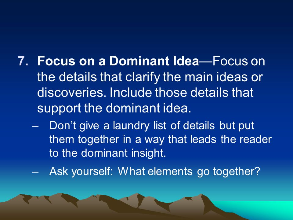 7.Focus on a Dominant IdeaFocus on the details that clarify the main ideas or discoveries. Include those details that support the dominant idea. –Dont