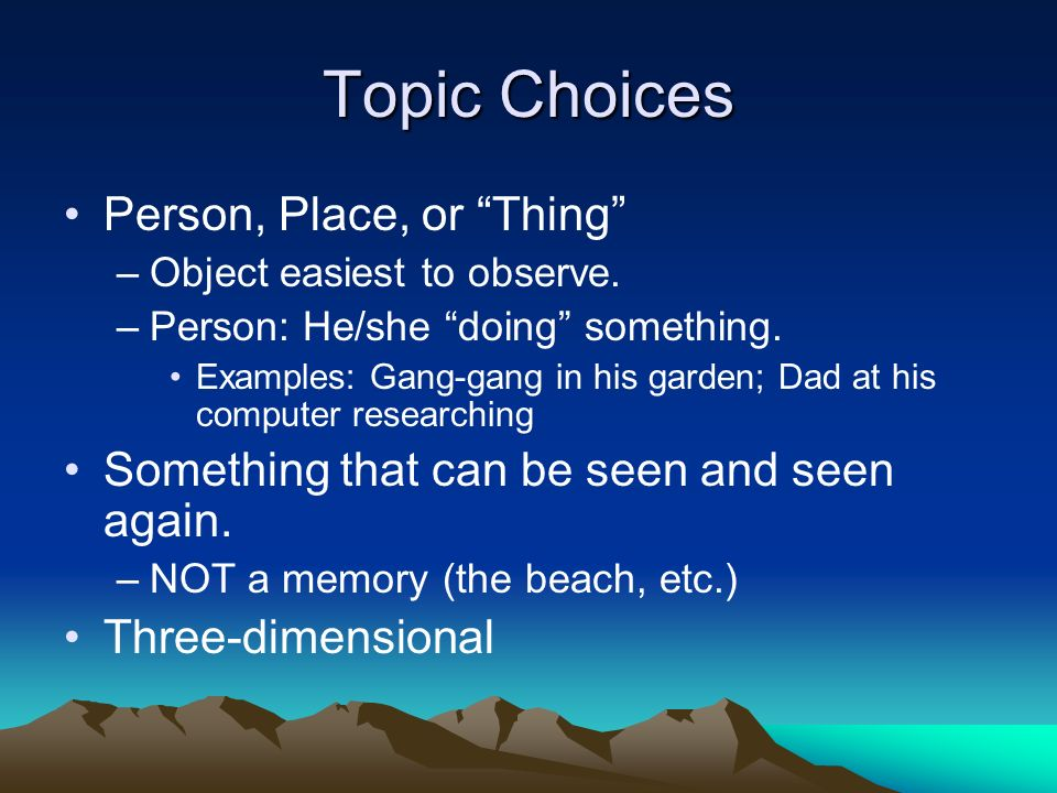 Topic Choices Person, Place, or Thing –Object easiest to observe. –Person: He/she doing something. Examples: Gang-gang in his garden; Dad at his compu