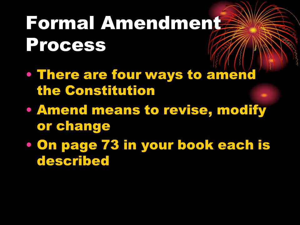 Formal Amendment Process First method- an amendment may be proposed by a two-thirds vote in each house of Congress and be ratified by 3/4ths of the state legislatures.