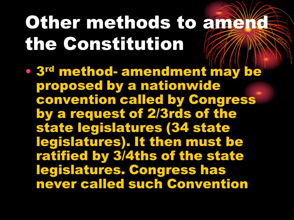 Other methods to amend the Constitution 3 rd method- amendment may be proposed by a nationwide convention called by Congress by a request of 2/3rds of the state legislatures (34 state legislatures).