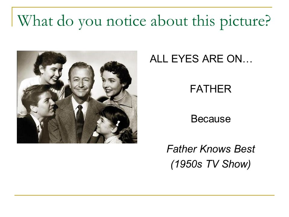 What do you notice about this picture? ALL EYES ARE ON… FATHER Because Father Knows Best (1950s TV Show)