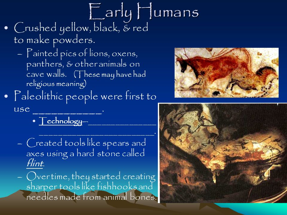 Early Humans Crushed yellow, black, & red to make powders. –Painted pics of lions, oxens, panthers, & other animals on cave walls. (These may have had