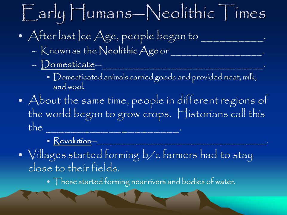 Early HumansNeolithic Times After last Ice Age, people began to __________. –Known as the Neolithic Age or _________________. –Domesticate____________