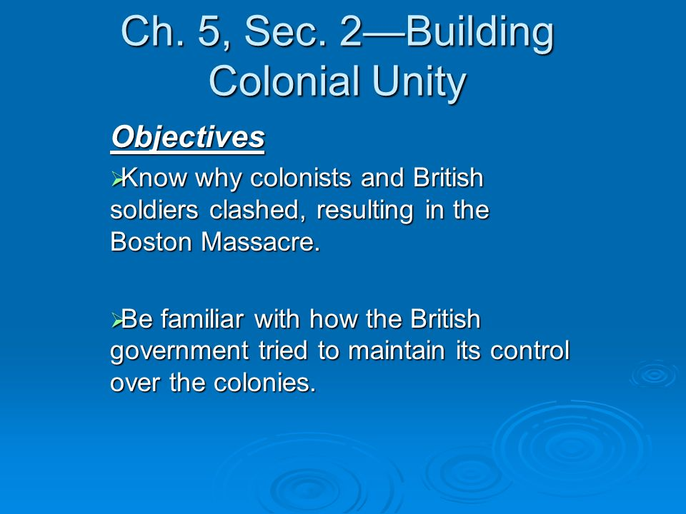 Ch. 5, Sec. 2Building Colonial Unity Objectives Know why colonists and British soldiers clashed, resulting in the Boston Massacre. Know why colonists