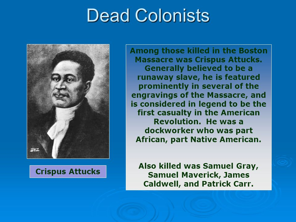 Dead Colonists Among those killed in the Boston Massacre was Crispus Attucks. Generally believed to be a runaway slave, he is featured prominently in