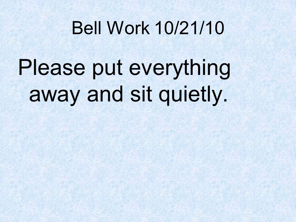 Bell Work 10/21/10 Please put everything away and sit quietly.