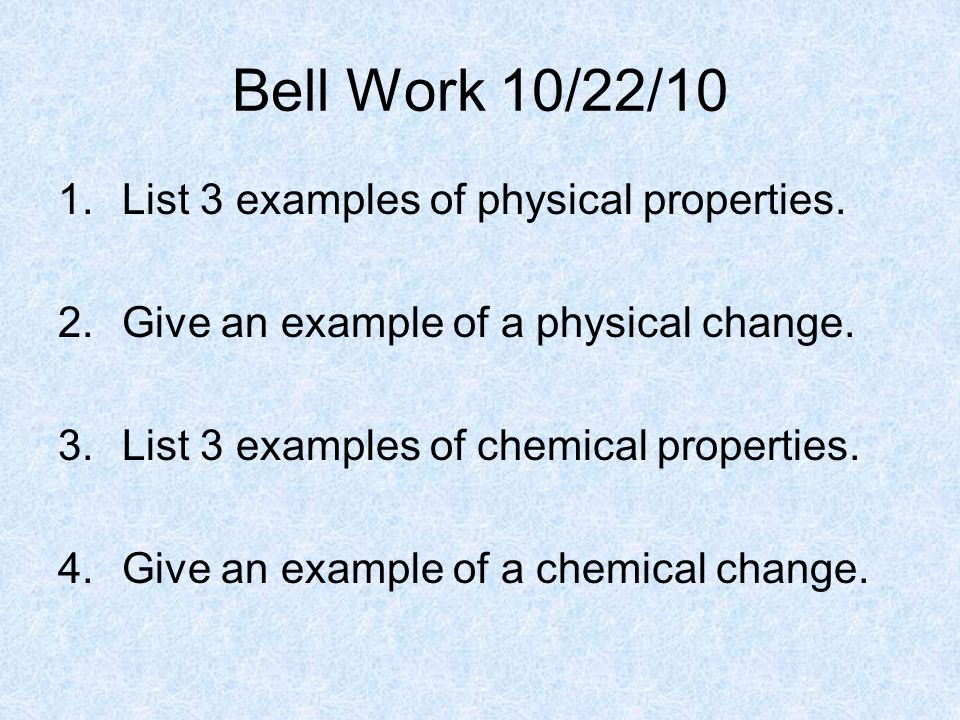 Bell Work 10/22/10 1.List 3 examples of physical properties. 2.Give an example of a physical change. 3.List 3 examples of chemical properties. 4.Give