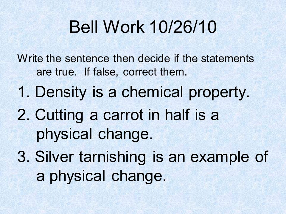 Bell Work 10/26/10 Write the sentence then decide if the statements are true. If false, correct them. 1. Density is a chemical property. 2. Cutting a