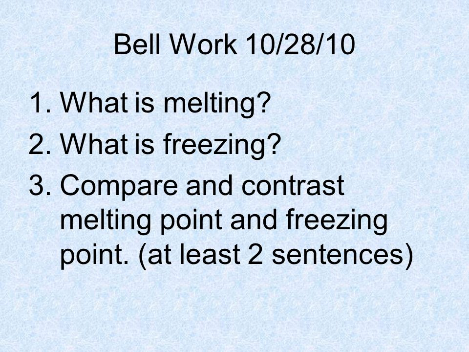 Bell Work 10/28/10 1.What is melting? 2.What is freezing? 3.Compare and contrast melting point and freezing point. (at least 2 sentences)