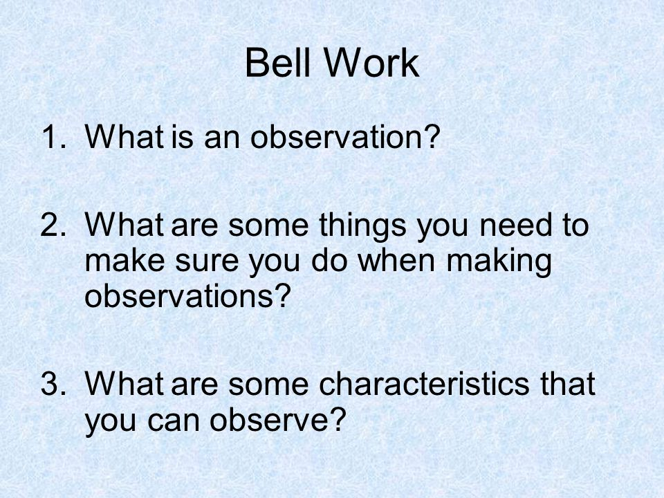 Bell Work 1.What is an observation? 2.What are some things you need to make sure you do when making observations? 3.What are some characteristics that
