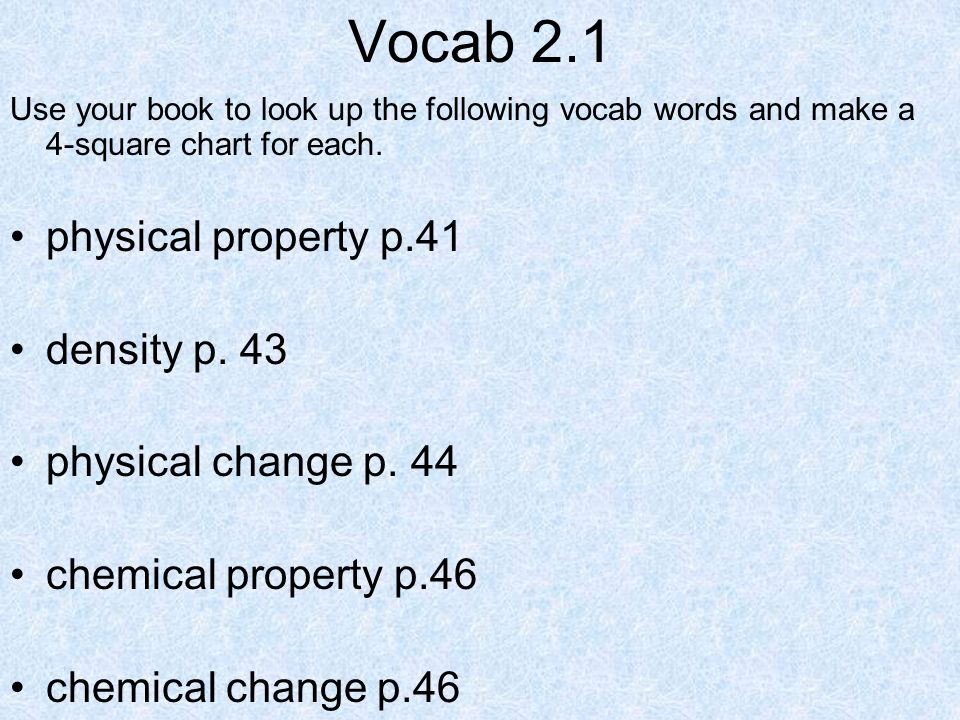 Vocab 2.1 Use your book to look up the following vocab words and make a 4-square chart for each. physical property p.41 density p. 43 physical change