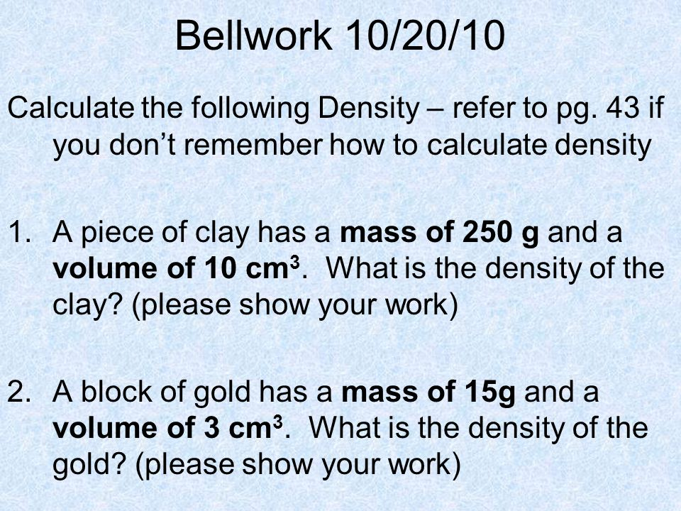 Bellwork 10/20/10 Calculate the following Density – refer to pg. 43 if you dont remember how to calculate density 1.A piece of clay has a mass of 250