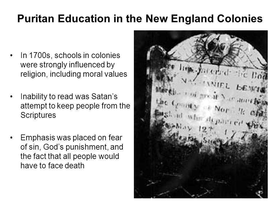 Puritan Education in the New England Colonies In 1700s, schools in colonies were strongly influenced by religion, including moral values Inability to