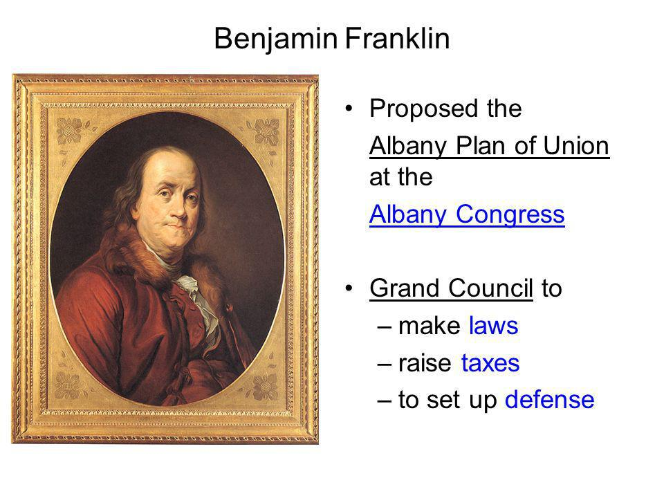 Benjamin Franklin Proposed the Albany Plan of Union at the Albany Congress Grand Council to –make laws –raise taxes –to set up defense