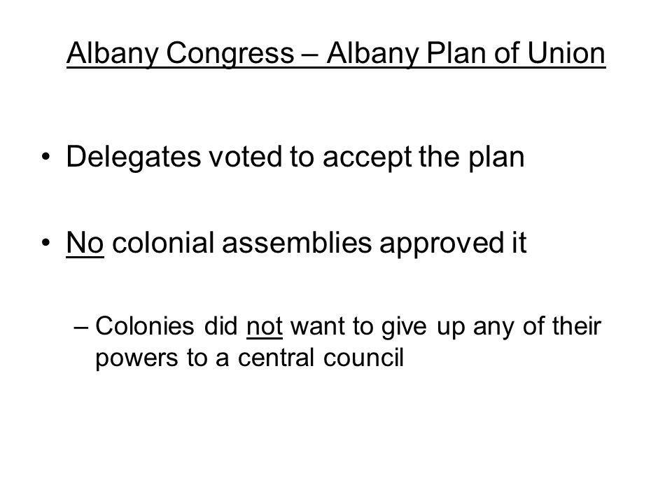 Albany Congress – Albany Plan of Union Delegates voted to accept the plan No colonial assemblies approved it –Colonies did not want to give up any of