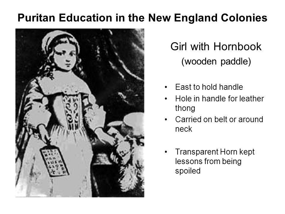 Puritan Education in the New England Colonies Girl with Hornbook (wooden paddle) East to hold handle Hole in handle for leather thong Carried on belt