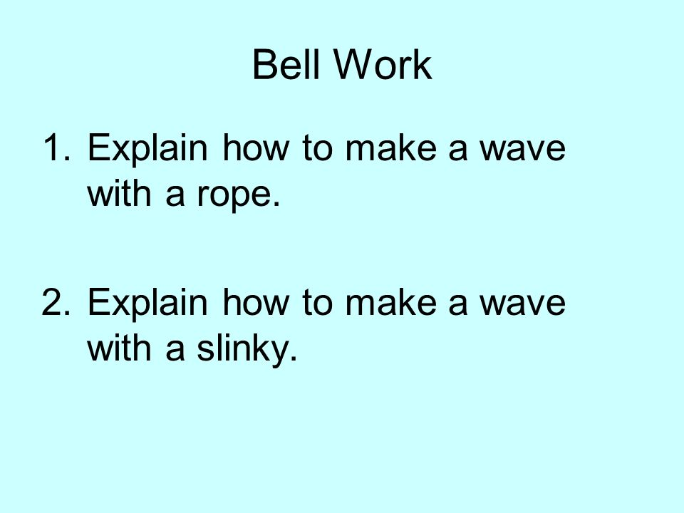 Bell Work 1.Explain how to make a wave with a rope. 2.Explain how to make a wave with a slinky.