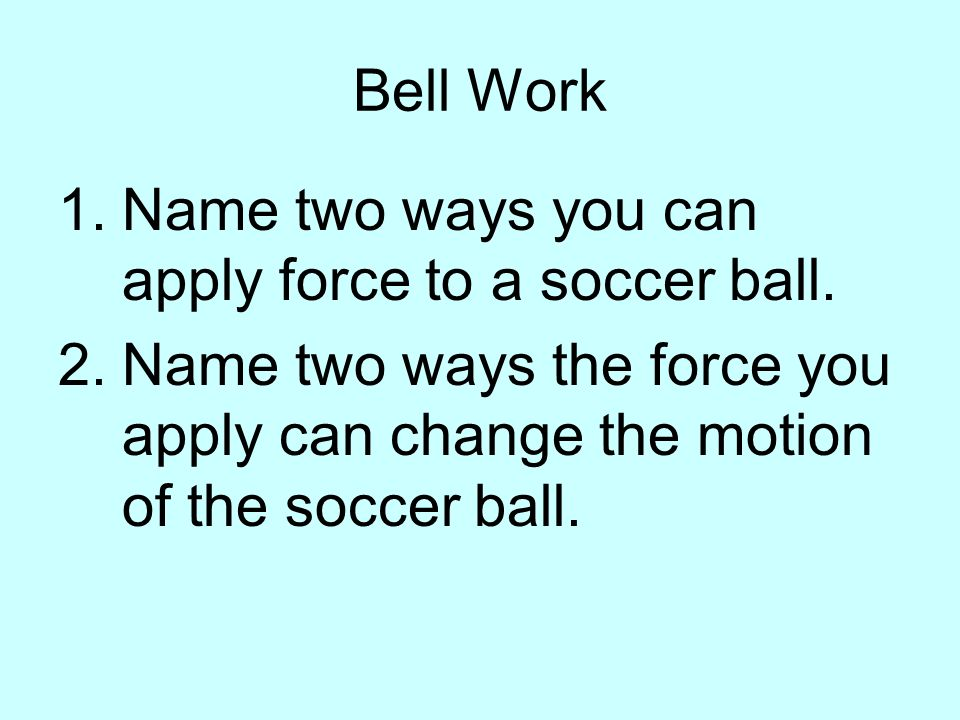 Bell Work 1.Name two ways you can apply force to a soccer ball. 2.Name two ways the force you apply can change the motion of the soccer ball.