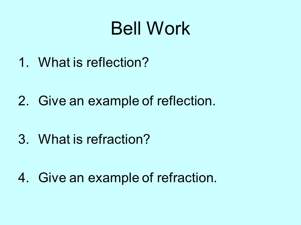Bell Work 1.What is reflection? 2.Give an example of reflection. 3.What is refraction? 4.Give an example of refraction.