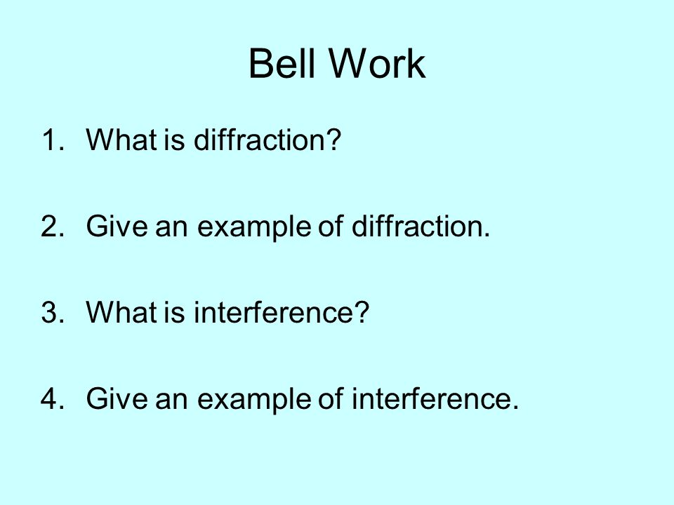 Bell Work 1.What is diffraction? 2.Give an example of diffraction. 3.What is interference? 4.Give an example of interference.