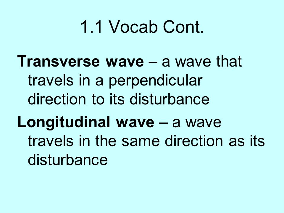 1.1 Vocab Cont. Transverse wave – a wave that travels in a perpendicular direction to its disturbance Longitudinal wave – a wave travels in the same d