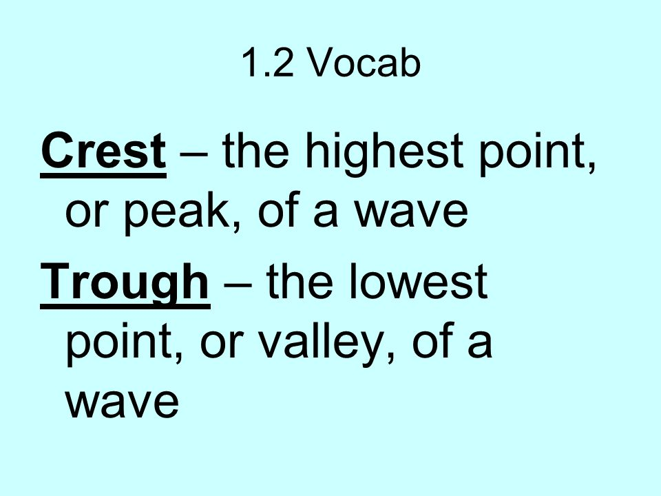 1.2 Vocab Crest – the highest point, or peak, of a wave Trough – the lowest point, or valley, of a wave