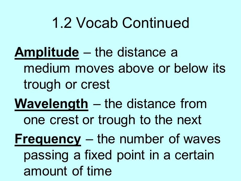 1.2 Vocab Continued Amplitude – the distance a medium moves above or below its trough or crest Wavelength – the distance from one crest or trough to t