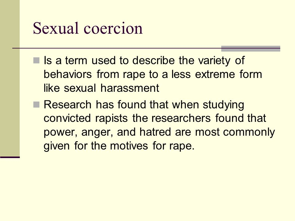 Sexual coercion Is a term used to describe the variety of behaviors from rape to a less extreme form like sexual harassment Research has found that wh