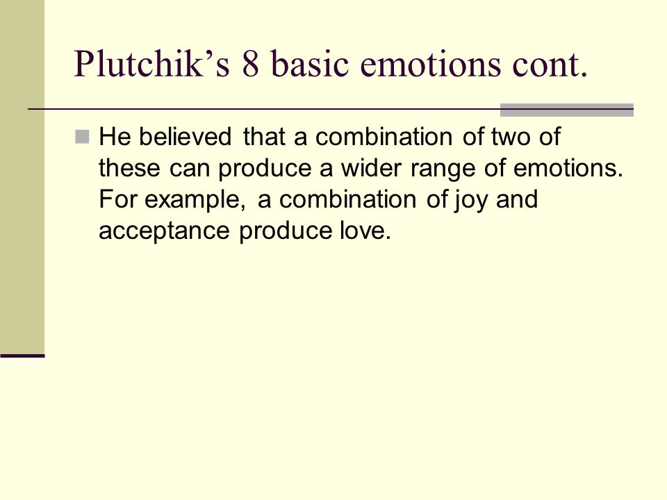 Plutchiks 8 basic emotions cont. He believed that a combination of two of these can produce a wider range of emotions. For example, a combination of j