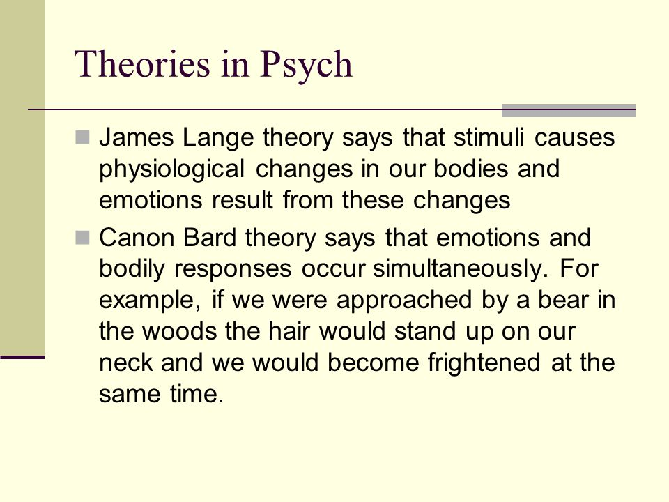 Theories in Psych James Lange theory says that stimuli causes physiological changes in our bodies and emotions result from these changes Canon Bard th