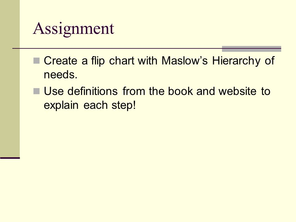 Assignment Create a flip chart with Maslows Hierarchy of needs. Use definitions from the book and website to explain each step!