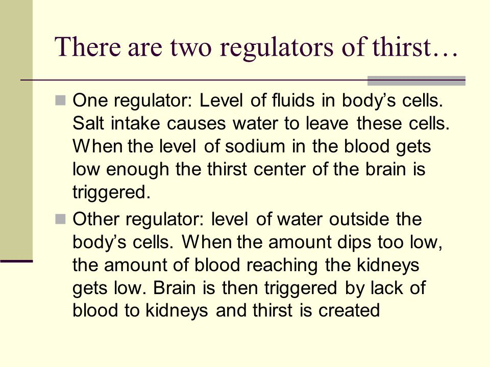 There are two regulators of thirst… One regulator: Level of fluids in bodys cells. Salt intake causes water to leave these cells. When the level of so