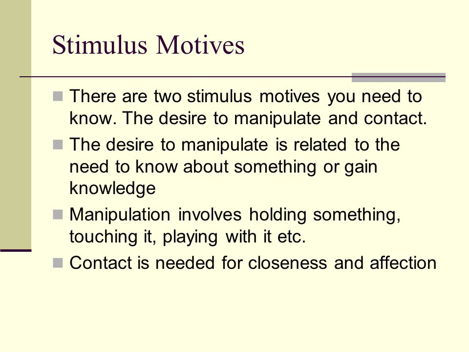 Stimulus Motives There are two stimulus motives you need to know. The desire to manipulate and contact. The desire to manipulate is related to the nee