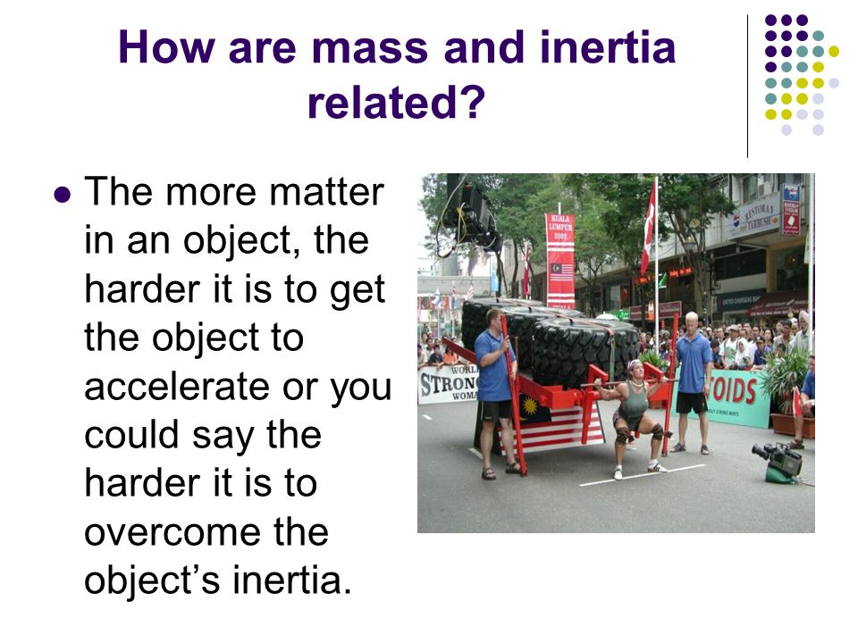 How are mass and inertia related? The more matter in an object, the harder it is to get the object to accelerate or you could say the harder it is to