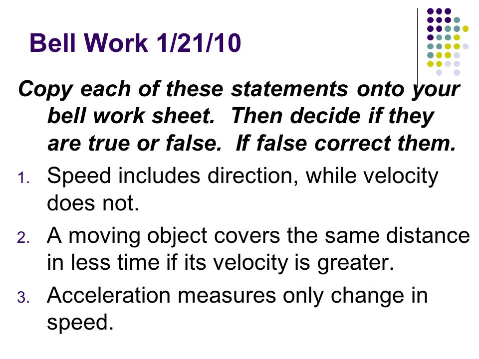 Bell Work 1/21/10 Copy each of these statements onto your bell work sheet. Then decide if they are true or false. If false correct them. 1. Speed incl