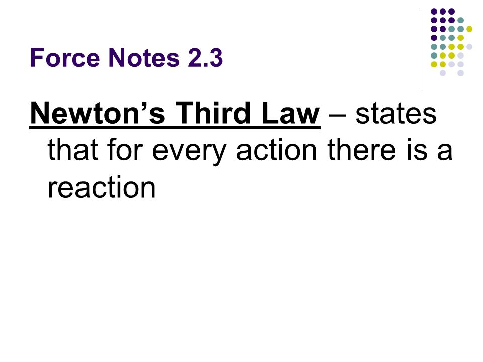 Force Notes 2.3 Newtons Third Law – states that for every action there is a reaction