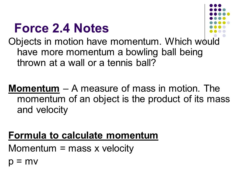 Force 2.4 Notes Objects in motion have momentum. Which would have more momentum a bowling ball being thrown at a wall or a tennis ball? Momentum – A m