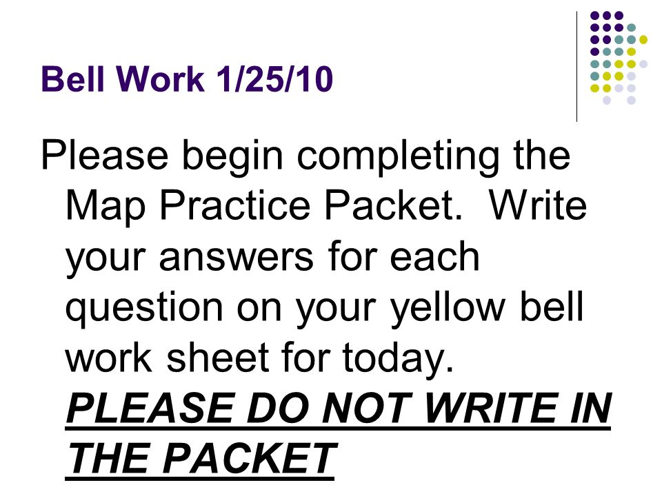 Bell Work 1/25/10 Please begin completing the Map Practice Packet. Write your answers for each question on your yellow bell work sheet for today. PLEA