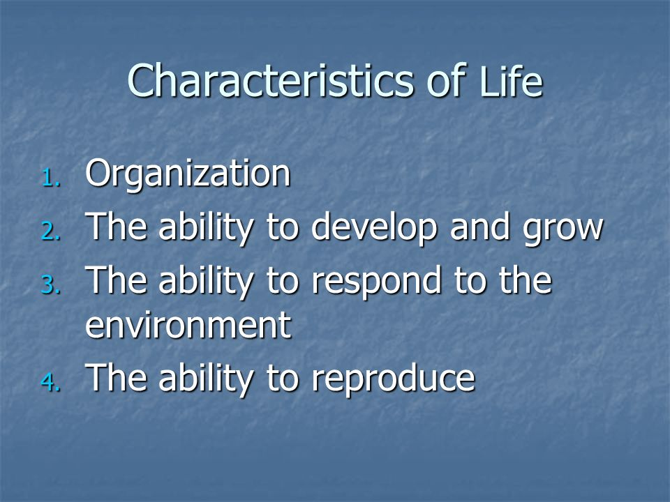 Characteristics of Life 1. Organization 2. The ability to develop and grow 3. The ability to respond to the environment 4. The ability to reproduce
