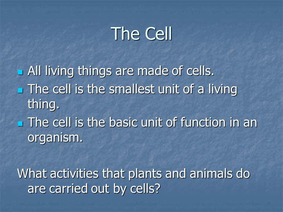 The Cell All living things are made of cells. All living things are made of cells. The cell is the smallest unit of a living thing. The cell is the sm