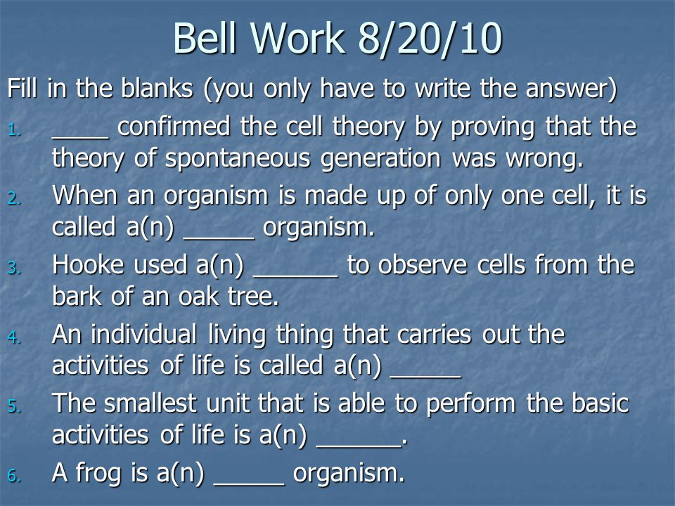 Bell Work 8/20/10 Fill in the blanks (you only have to write the answer) 1. ____ confirmed the cell theory by proving that the theory of spontaneous g