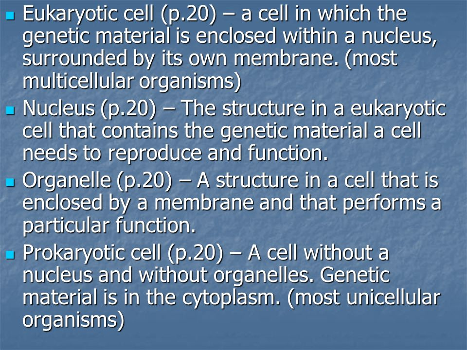 Eukaryotic cell (p.20) – a cell in which the genetic material is enclosed within a nucleus, surrounded by its own membrane. (most multicellular organi
