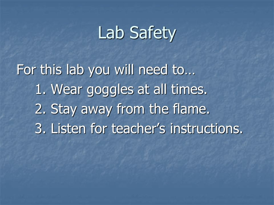 Lab Safety For this lab you will need to… 1. Wear goggles at all times. 2. Stay away from the flame. 3. Listen for teachers instructions.