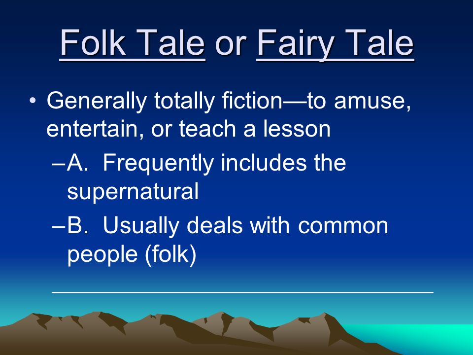 Folk Tale or Fairy Tale Generally totally fictionto amuse, entertain, or teach a lesson –A.