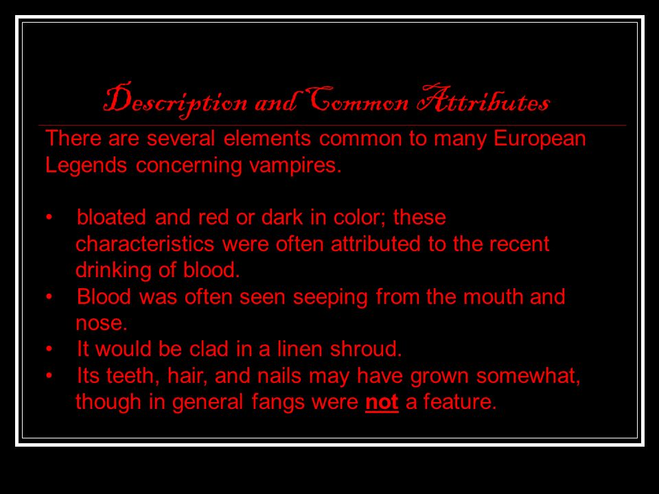 Description and Common Attributes There are several elements common to many European Legends concerning vampires. bloated and red or dark in color; th