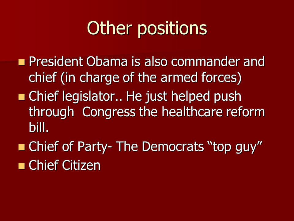Other positions President Obama is also commander and chief (in charge of the armed forces) President Obama is also commander and chief (in charge of